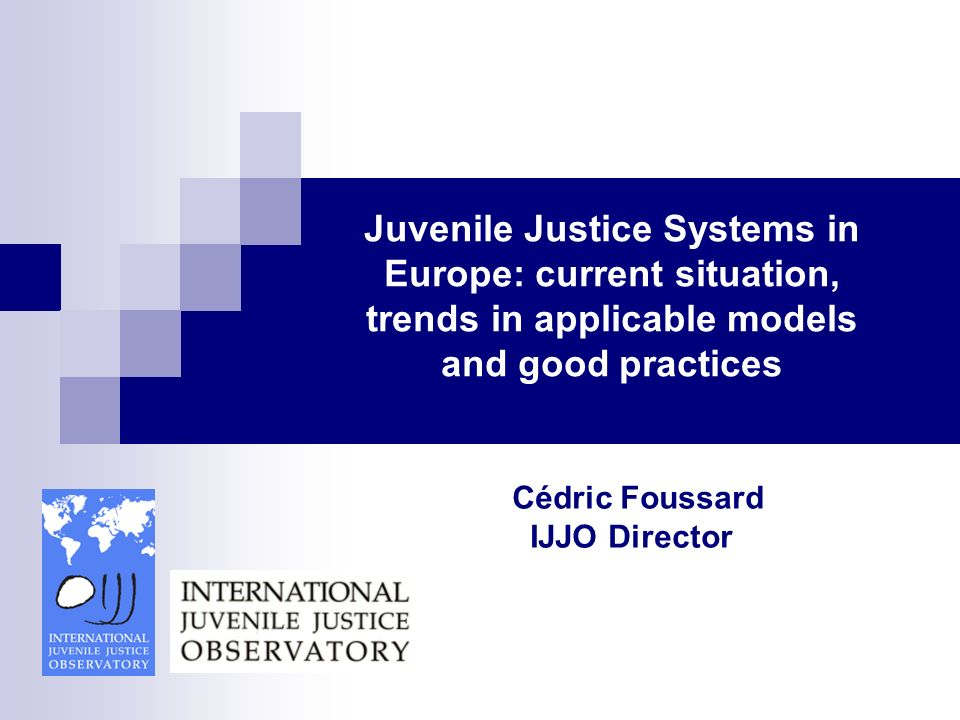 Juvenile Justice Systems in Europe: current situation, trends in applicable models and good practices Director IJJO Cédric Foussard IJJO Director