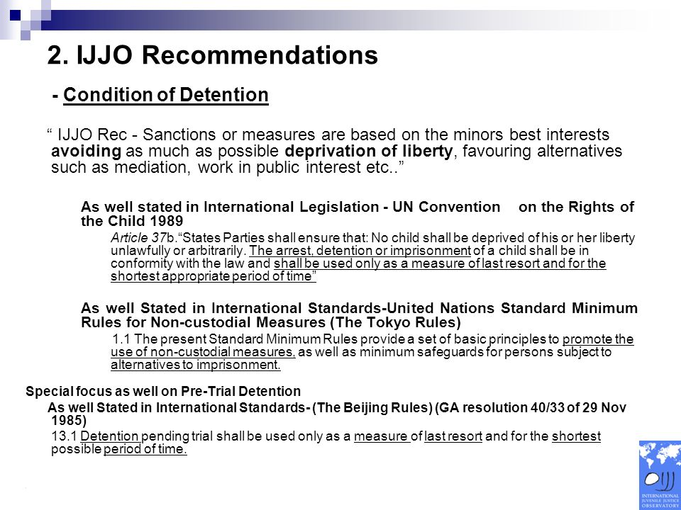 - Condition of Detention IJJO Rec - Sanctions or measures are based on the minors best interests avoiding as much as possible deprivation of liberty, favouring alternatives such as mediation, work in public interest etc..
