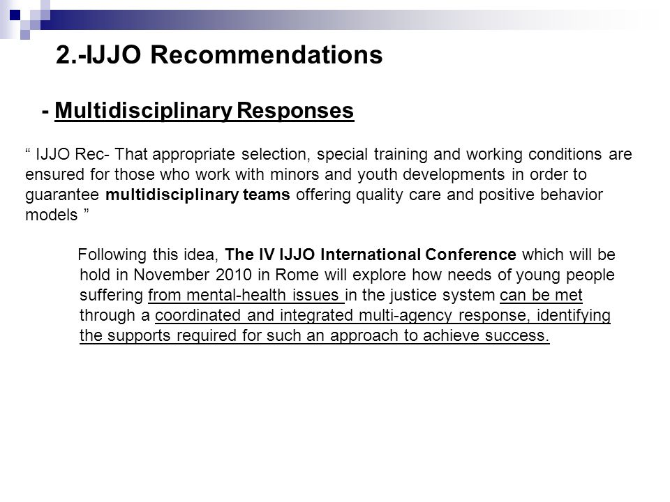 - Multidisciplinary Responses IJJO Rec- That appropriate selection, special training and working conditions are ensured for those who work with minors and youth developments in order to guarantee multidisciplinary teams offering quality care and positive behavior models Following this idea, The IV IJJO International Conference which will be hold in November 2010 in Rome will explore how needs of young people suffering from mental-health issues in the justice system can be met through a coordinated and integrated multi-agency response, identifying the supports required for such an approach to achieve success.