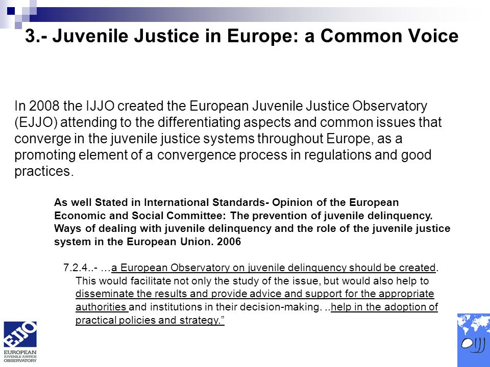 3.- Juvenile Justice in Europe: a Common Voice In 2008 the IJJO created the European Juvenile Justice Observatory (EJJO) attending to the differentiating aspects and common issues that converge in the juvenile justice systems throughout Europe, as a promoting element of a convergence process in regulations and good practices.