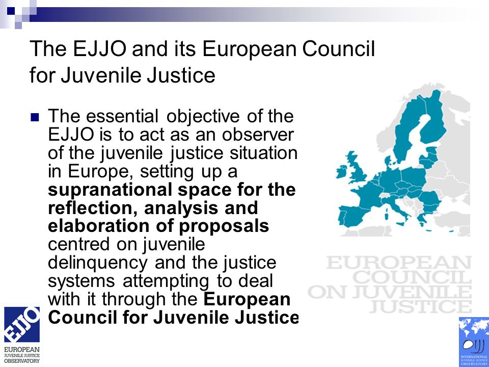 The EJJO and its European Council for Juvenile Justice The essential objective of the EJJO is to act as an observer of the juvenile justice situation in Europe, setting up a supranational space for the reflection, analysis and elaboration of proposals centred on juvenile delinquency and the justice systems attempting to deal with it through the European Council for Juvenile Justice.