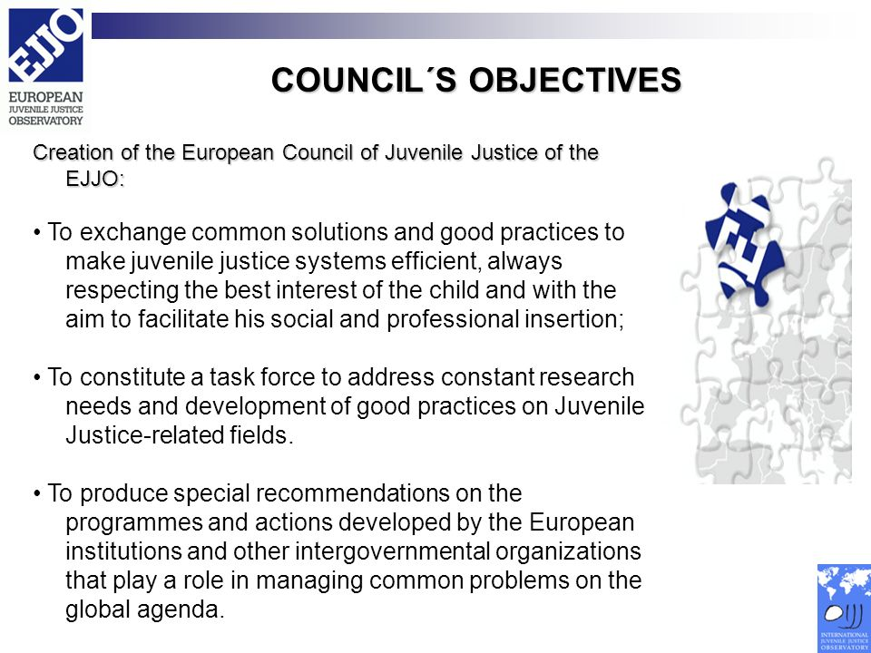 COUNCIL´S OBJECTIVES Creation of the European Council of Juvenile Justice of the EJJO: To exchange common solutions and good practices to make juvenil