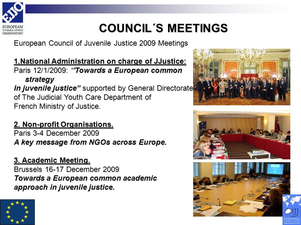 COUNCIL´S MEETINGS European Council of Juvenile Justice 2009 Meetings 1.National Administration on charge of JJustice: Paris 12/1/2009: Towards a European common strategy In juvenile justice supported by General Directorate of The Judicial Youth Care Department of French Ministry of Justice.