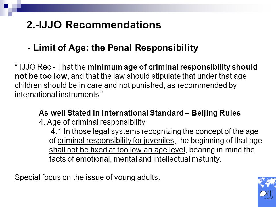 2.-IJJO Recommendations - Limit of Age: the Penal Responsibility IJJO Rec - That the minimum age of criminal responsibility should not be too low, and that the law should stipulate that under that age children should be in care and not punished, as recommended by international instruments As well Stated in International Standard – Beijing Rules 4.
