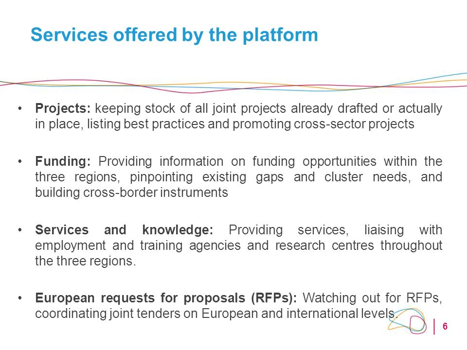 6 Services offered by the platform Projects: keeping stock of all joint projects already drafted or actually in place, listing best practices and promoting cross-sector projects Funding: Providing information on funding opportunities within the three regions, pinpointing existing gaps and cluster needs, and building cross-border instruments Services and knowledge: Providing services, liaising with employment and training agencies and research centres throughout the three regions.