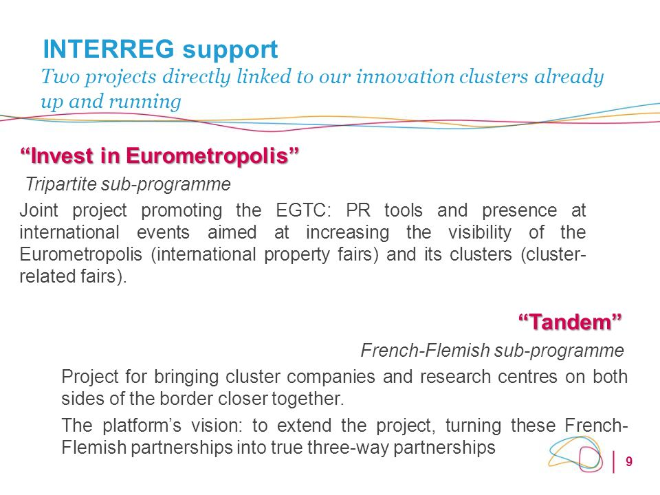 9 INTERREG support Invest in Eurometropolis Tripartite sub-programme Joint project promoting the EGTC: PR tools and presence at international events aimed at increasing the visibility of the Eurometropolis (international property fairs) and its clusters (cluster- related fairs).