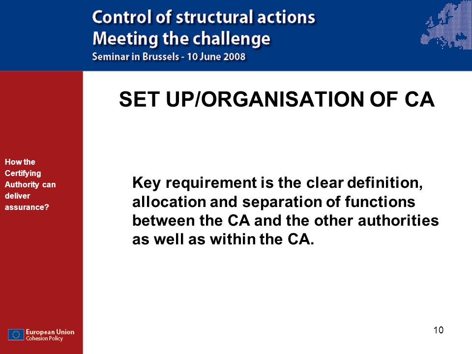 10 SET UP/ORGANISATION OF CA How the Certifying Authority can deliver assurance? Key requirement is the clear definition, allocation and separation of