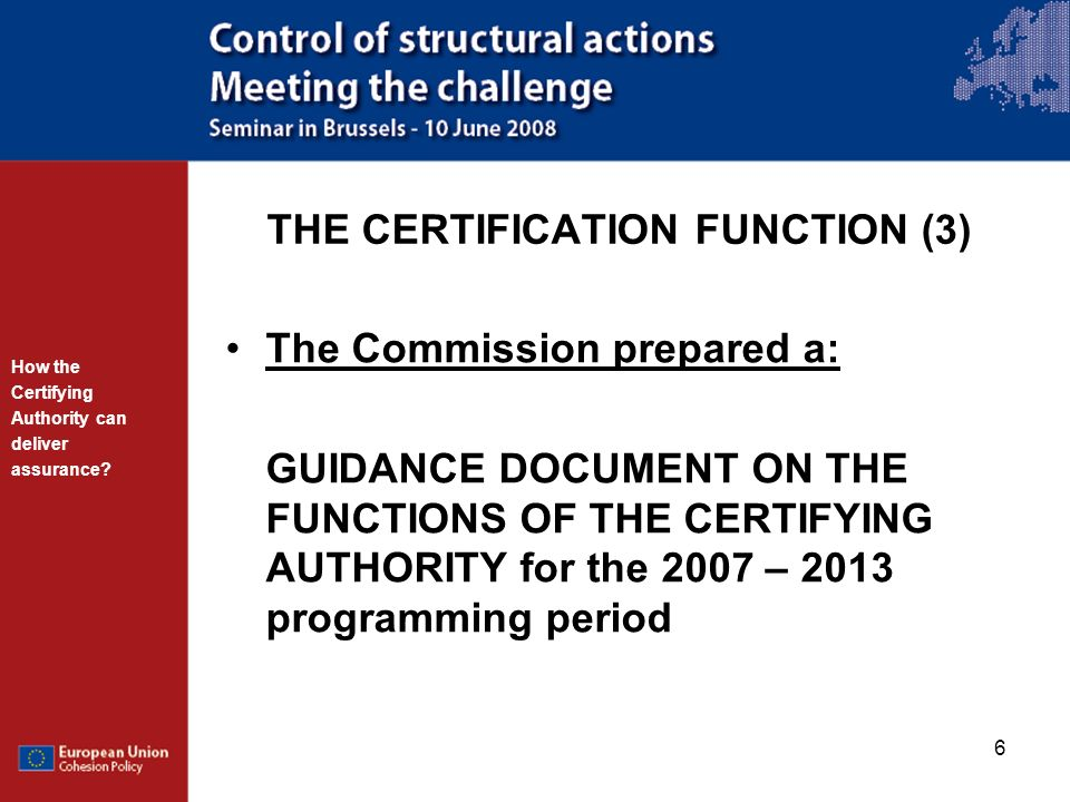 6 THE CERTIFICATION FUNCTION (3) The Commission prepared a: GUIDANCE DOCUMENT ON THE FUNCTIONS OF THE CERTIFYING AUTHORITY for the 2007 – 2013 program