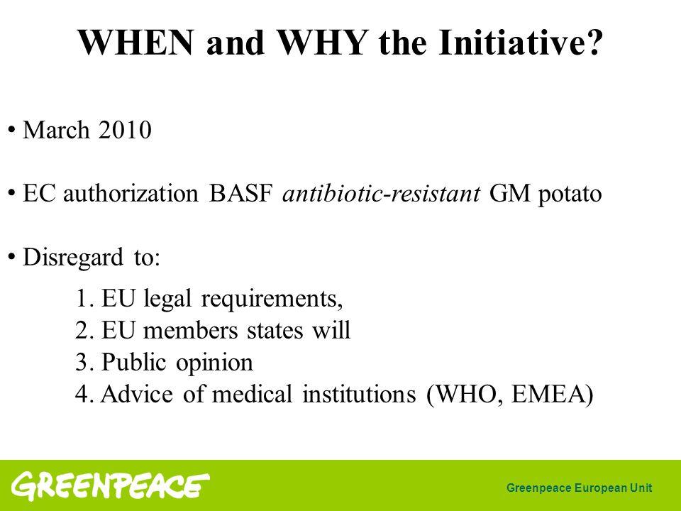 Greenpeace European Unit WHEN and WHY the Initiative? March 2010 EC authorization BASF antibiotic-resistant GM potato Disregard to: 1. EU legal requir