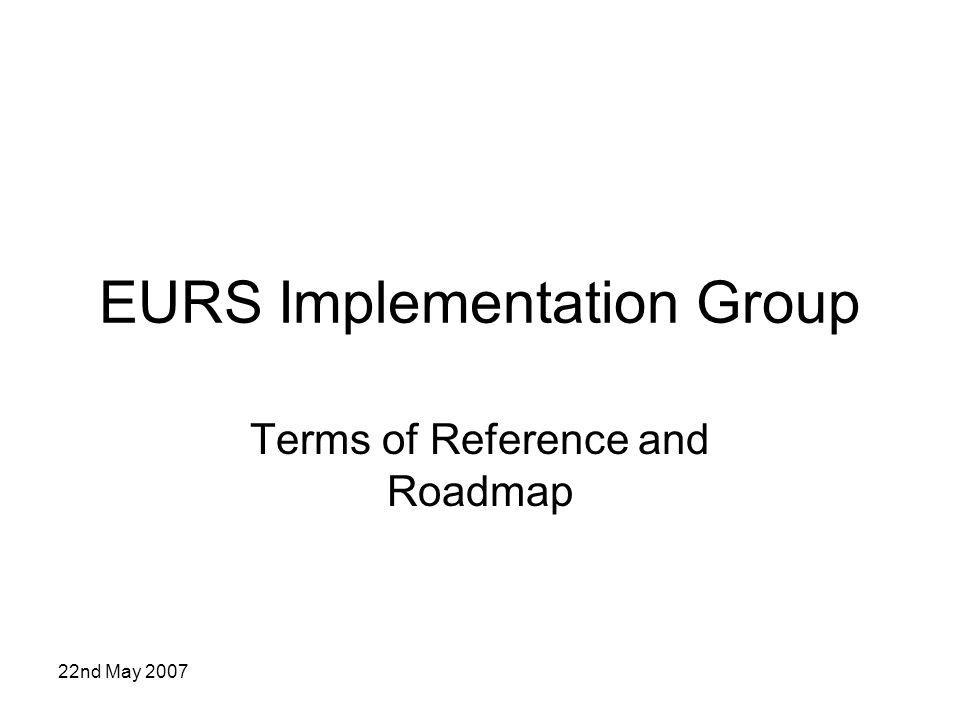 22nd May 2007 EURS Implementation Group Terms of Reference and Roadmap