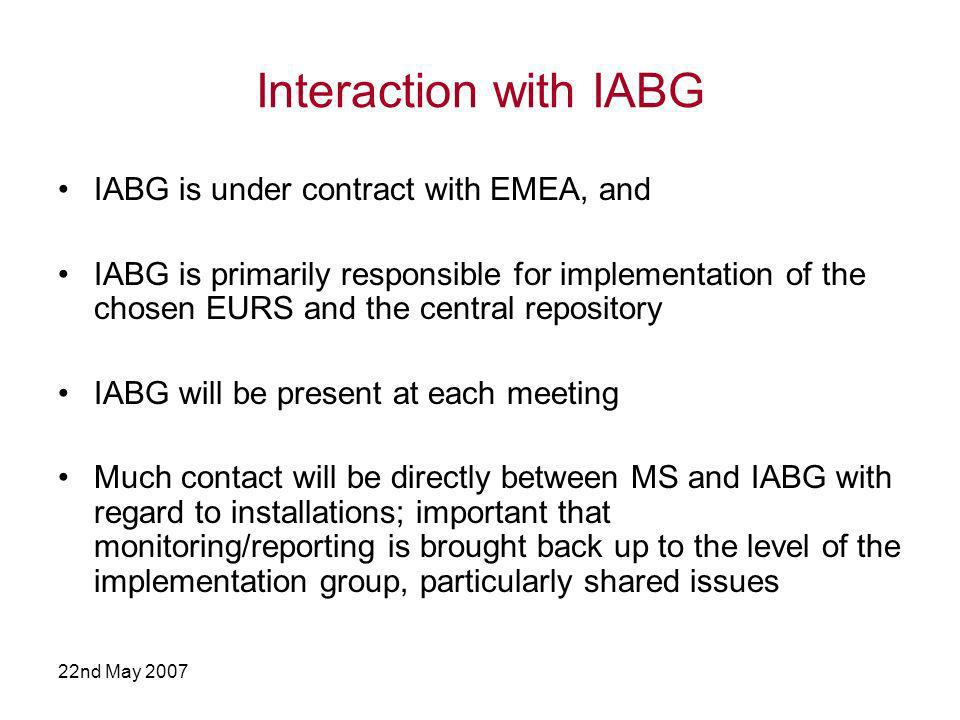 22nd May 2007 Interaction with IABG IABG is under contract with EMEA, and IABG is primarily responsible for implementation of the chosen EURS and the central repository IABG will be present at each meeting Much contact will be directly between MS and IABG with regard to installations; important that monitoring/reporting is brought back up to the level of the implementation group, particularly shared issues