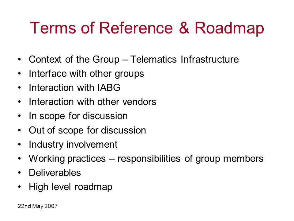 22nd May 2007 Terms of Reference & Roadmap Context of the Group – Telematics Infrastructure Interface with other groups Interaction with IABG Interaction with other vendors In scope for discussion Out of scope for discussion Industry involvement Working practices – responsibilities of group members Deliverables High level roadmap