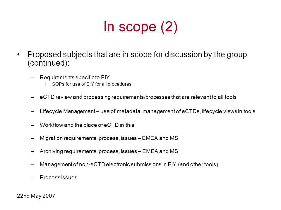22nd May 2007 In scope (2) Proposed subjects that are in scope for discussion by the group (continued): –Requirements specific to EiY SOPs for use of EiY for all procedures –eCTD review and processing requirements/processes that are relevant to all tools –Lifecycle Management – use of metadata, management of eCTDs, lifecycle views in tools –Workflow and the place of eCTD in this –Migration requirements, process, issues – EMEA and MS –Archiving requirements, process, issues – EMEA and MS –Management of non-eCTD electronic submissions in EiY (and other tools) –Process issues