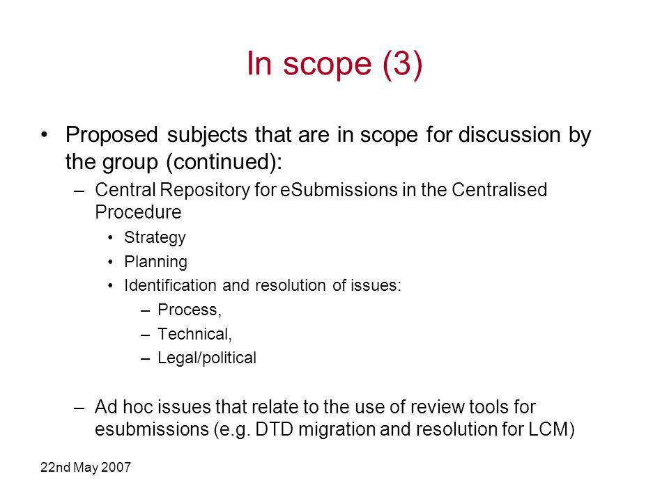 22nd May 2007 In scope (3) Proposed subjects that are in scope for discussion by the group (continued): –Central Repository for eSubmissions in the Centralised Procedure Strategy Planning Identification and resolution of issues: –Process, –Technical, –Legal/political –Ad hoc issues that relate to the use of review tools for esubmissions (e.g.