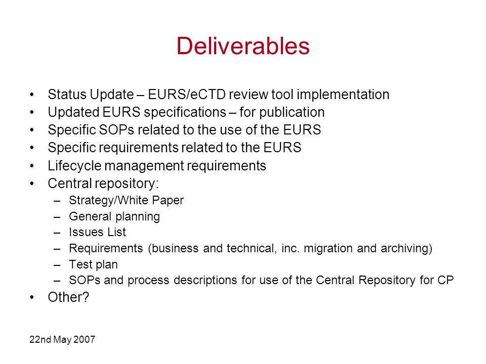 22nd May 2007 Deliverables Status Update – EURS/eCTD review tool implementation Updated EURS specifications – for publication Specific SOPs related to the use of the EURS Specific requirements related to the EURS Lifecycle management requirements Central repository: –Strategy/White Paper –General planning –Issues List –Requirements (business and technical, inc.