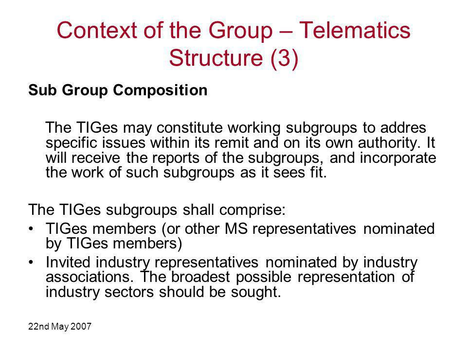 22nd May 2007 Context of the Group – Telematics Structure (3) Sub Group Composition The TIGes may constitute working subgroups to addres specific issues within its remit and on its own authority.