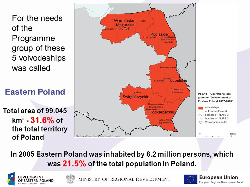For the needs of the Programme group of these 5 voivodeships was called Eastern Poland Total area of 99.045 km² - 31.6% of the total territory of Poland In 2005 Eastern Poland was inhabited by 8.2 million persons, which was 21.5% of the total population in Poland.