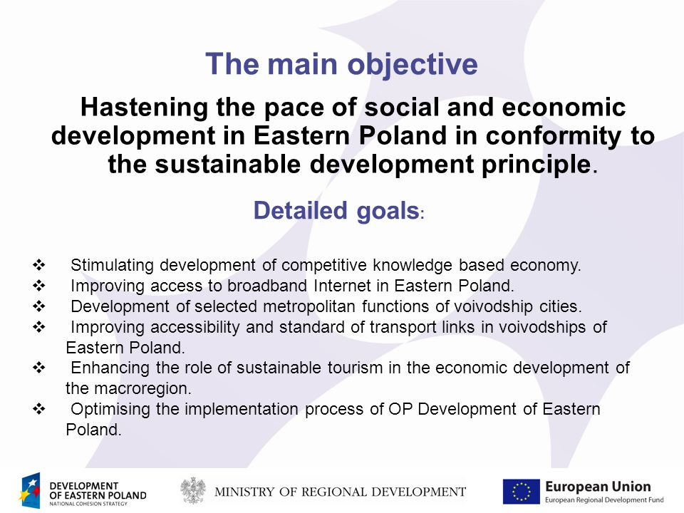 The main objective Hastening the pace of social and economic development in Eastern Poland in conformity to the sustainable development principle.