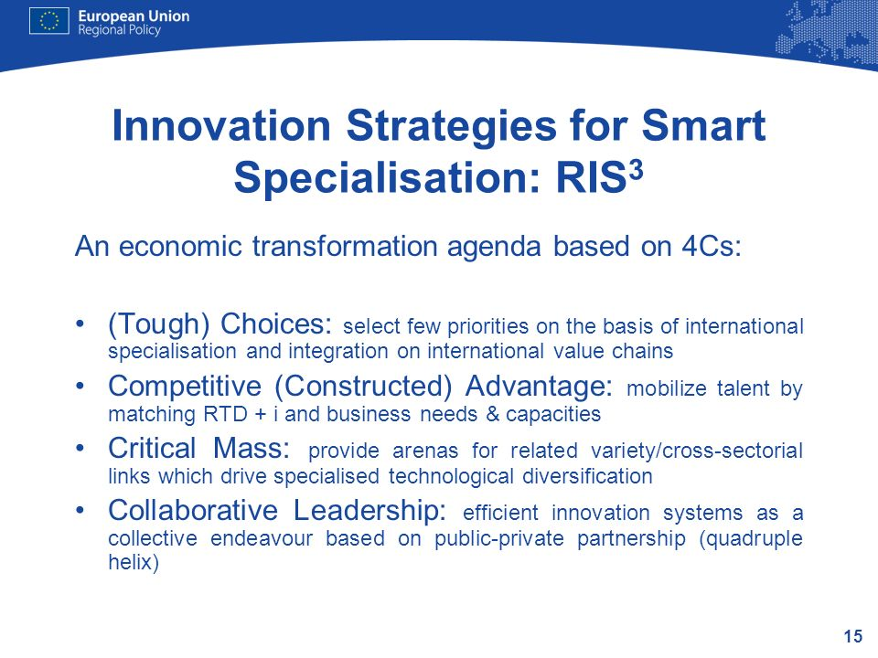 15 Innovation Strategies for Smart Specialisation: RIS 3 An economic transformation agenda based on 4Cs: (Tough) Choices: select few priorities on the
