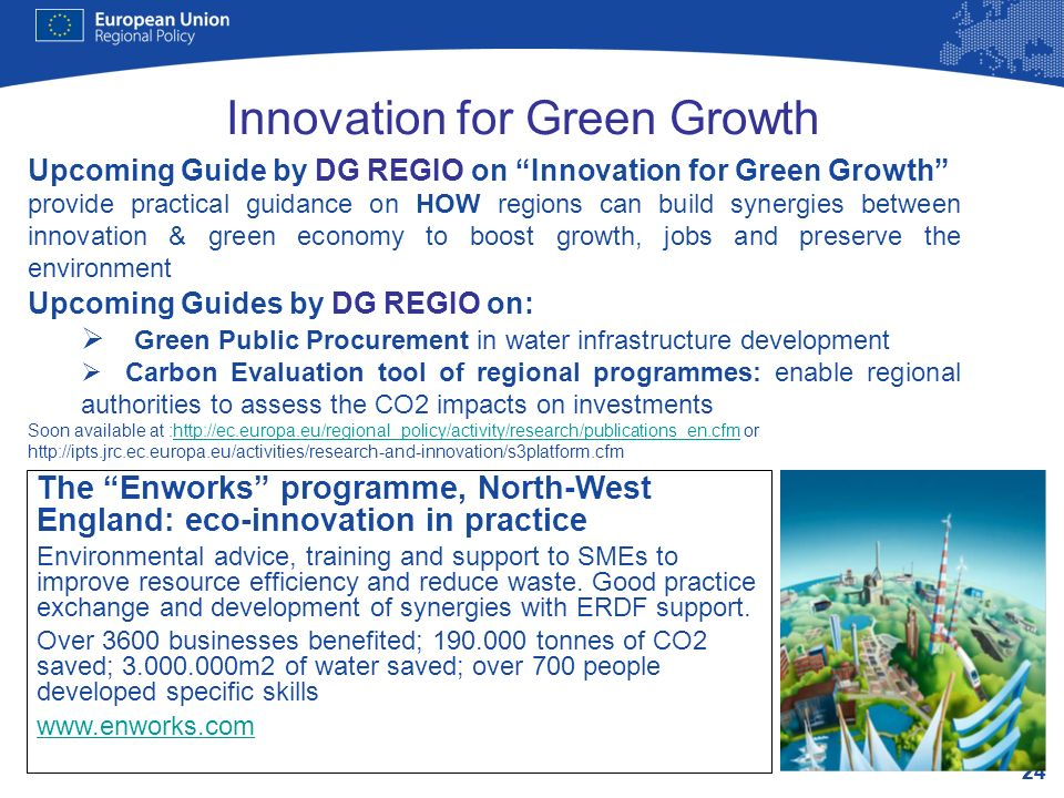 24 Innovation for Green Growth Upcoming Guide by DG REGIO on Innovation for Green Growth provide practical guidance on HOW regions can build synergies