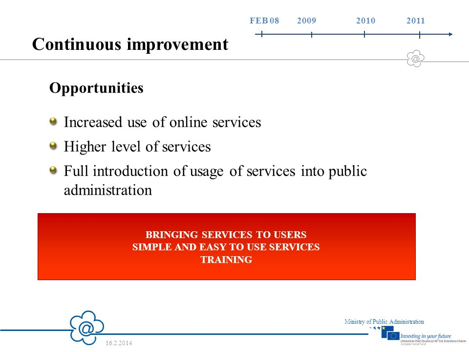 10 Ministry of Public Administration 16.2.2014 Continuous improvement Opportunities Increased use of online services Higher level of services Full introduction of usage of services into public administration BRINGING SERVICES TO USERS SIMPLE AND EASY TO USE SERVICES TRAINING FEB 08 2009 2010 2011