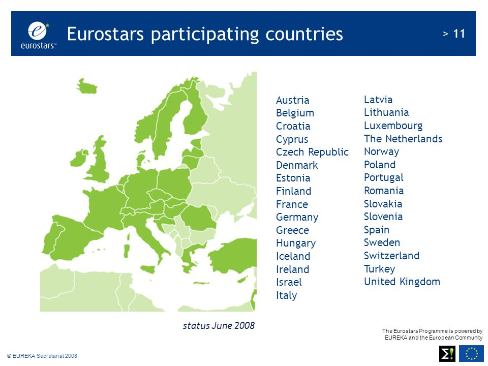 The Eurostars Programme is powered by EUREKA and the European Community > 11 © EUREKA Secretariat 2008 Austria Belgium Croatia Cyprus Czech Republic D
