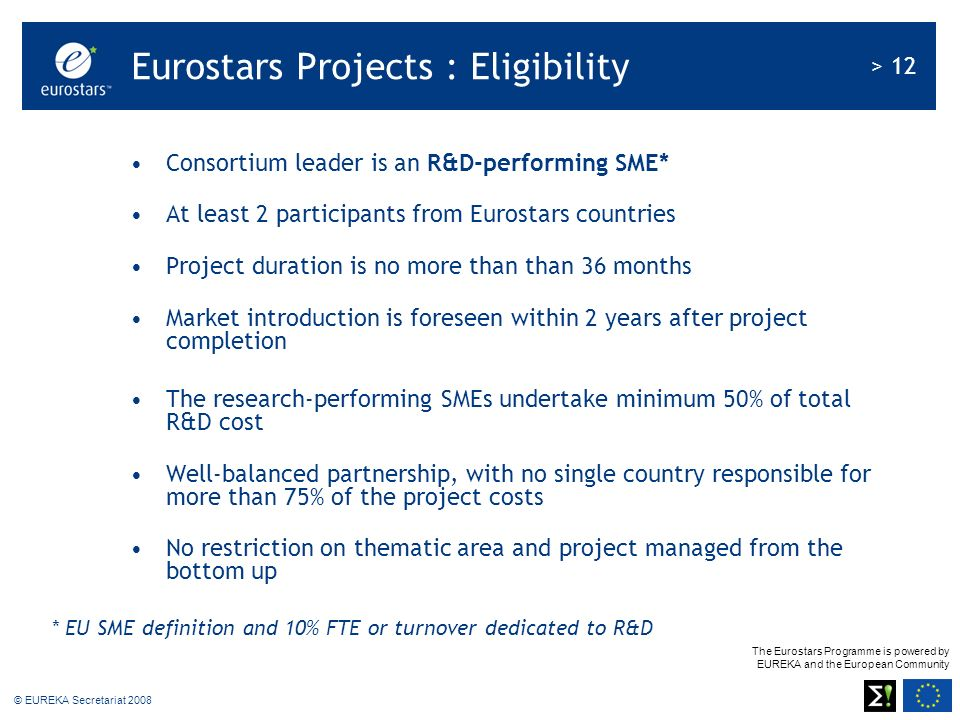 The Eurostars Programme is powered by EUREKA and the European Community > 12 © EUREKA Secretariat 2008 Consortium leader is an R&D-performing SME* At