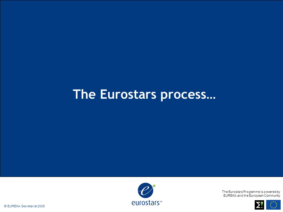 The Eurostars Programme is powered by EUREKA and the European Community © EUREKA Secretariat 2008 The Eurostars process…