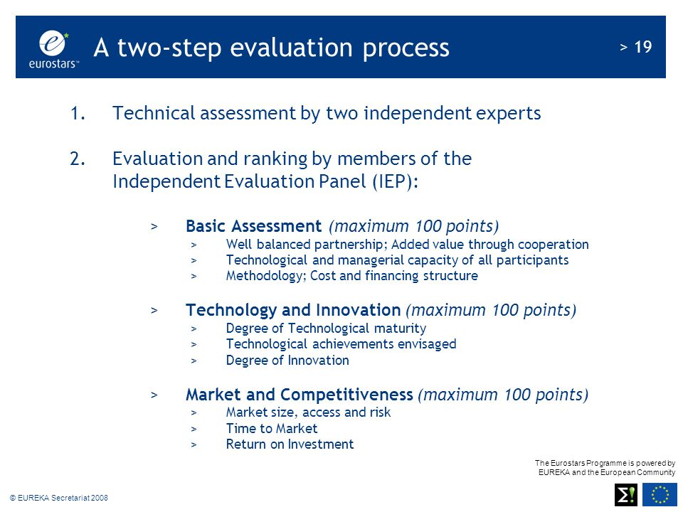 The Eurostars Programme is powered by EUREKA and the European Community > 19 © EUREKA Secretariat 2008 1.Technical assessment by two independent experts 2.Evaluation and ranking by members of the Independent Evaluation Panel (IEP): >Basic Assessment (maximum 100 points) >Well balanced partnership; Added value through cooperation >Technological and managerial capacity of all participants >Methodology; Cost and financing structure >Technology and Innovation (maximum 100 points) >Degree of Technological maturity >Technological achievements envisaged >Degree of Innovation >Market and Competitiveness (maximum 100 points) >Market size, access and risk >Time to Market >Return on Investment A two-step evaluation process