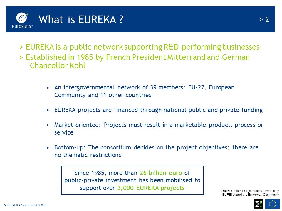 The Eurostars Programme is powered by EUREKA and the European Community > 2 © EUREKA Secretariat 2008 > EUREKA is a public network supporting R&D-performing businesses > Established in 1985 by French President Mitterrand and German Chancellor Kohl An intergovernmental network of 39 members: EU-27, European Community and 11 other countries EUREKA projects are financed through national public and private funding Market-oriented: Projects must result in a marketable product, process or service Bottom-up: The consortium decides on the project objectives; there are no thematic restrictions Since 1985, more than 26 billion euro of public-private investment has been mobilised to support over 3,000 EUREKA projects What is EUREKA