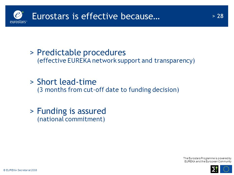 The Eurostars Programme is powered by EUREKA and the European Community > 28 © EUREKA Secretariat 2008 >Predictable procedures (effective EUREKA netwo