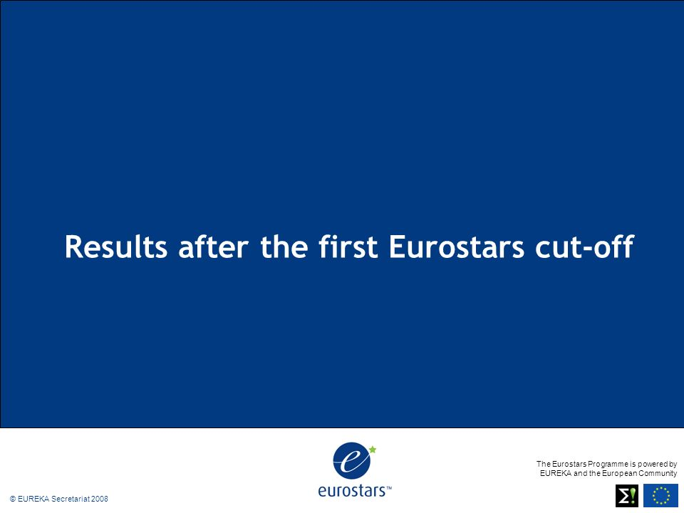 The Eurostars Programme is powered by EUREKA and the European Community © EUREKA Secretariat 2008 Results after the first Eurostars cut-off
