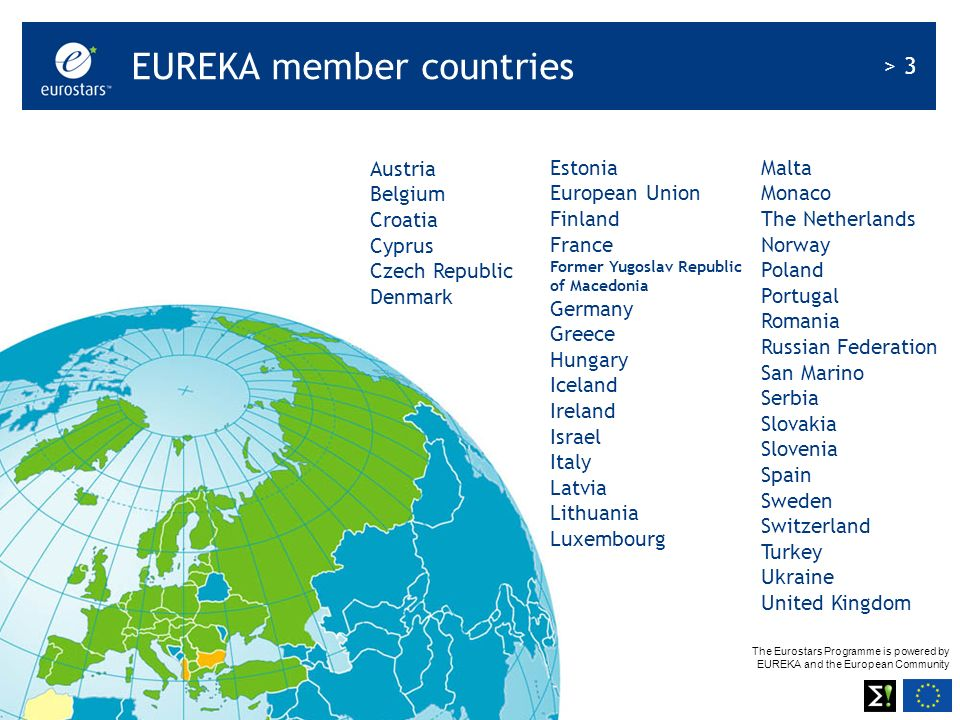 The Eurostars Programme is powered by EUREKA and the European Community > 3 © EUREKA Secretariat 2008 EUREKA member countries Austria Belgium Croatia Cyprus Czech Republic Denmark Estonia European Union Finland France Former Yugoslav Republic of Macedonia Germany Greece Hungary Iceland Ireland Israel Italy Latvia Lithuania Luxembourg Malta Monaco The Netherlands Norway Poland Portugal Romania Russian Federation San Marino Serbia Slovakia Slovenia Spain Sweden Switzerland Turkey Ukraine United Kingdom
