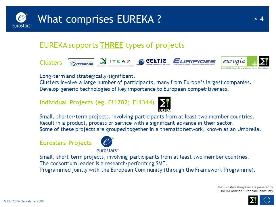 The Eurostars Programme is powered by EUREKA and the European Community > 4 © EUREKA Secretariat 2008 EUREKA supports THREE types of projects Clusters Long-term and strategically-significant.