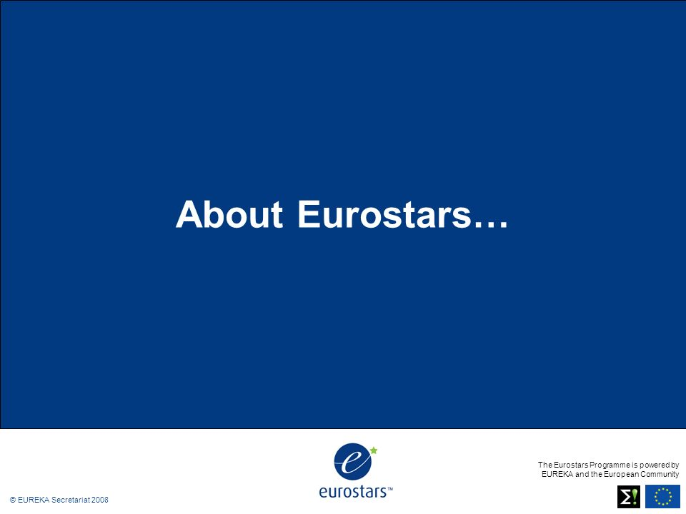 The Eurostars Programme is powered by EUREKA and the European Community © EUREKA Secretariat 2008 About Eurostars…