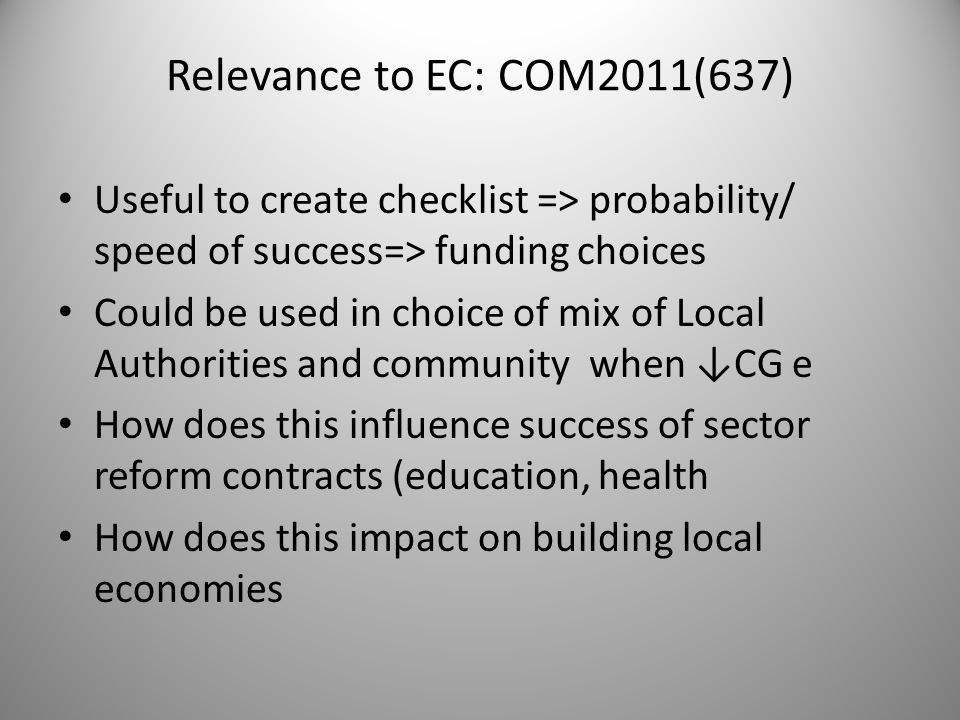 Relevance to EC: COM2011(637) Useful to create checklist => probability/ speed of success=> funding choices Could be used in choice of mix of Local Authorities and community when CG e How does this influence success of sector reform contracts (education, health How does this impact on building local economies