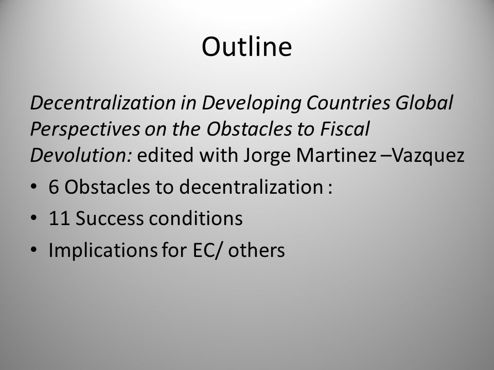 Outline Decentralization in Developing Countries Global Perspectives on the Obstacles to Fiscal Devolution: edited with Jorge Martinez –Vazquez 6 Obst