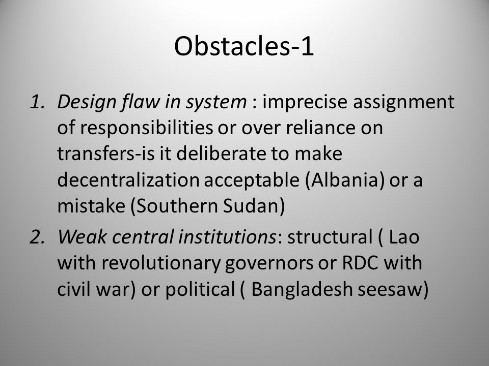 Obstacles-1 1.Design flaw in system : imprecise assignment of responsibilities or over reliance on transfers-is it deliberate to make decentralization