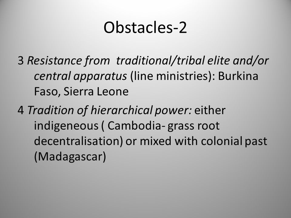 Obstacles-2 3 Resistance from traditional/tribal elite and/or central apparatus (line ministries): Burkina Faso, Sierra Leone 4 Tradition of hierarchical power: either indigeneous ( Cambodia- grass root decentralisation) or mixed with colonial past (Madagascar)