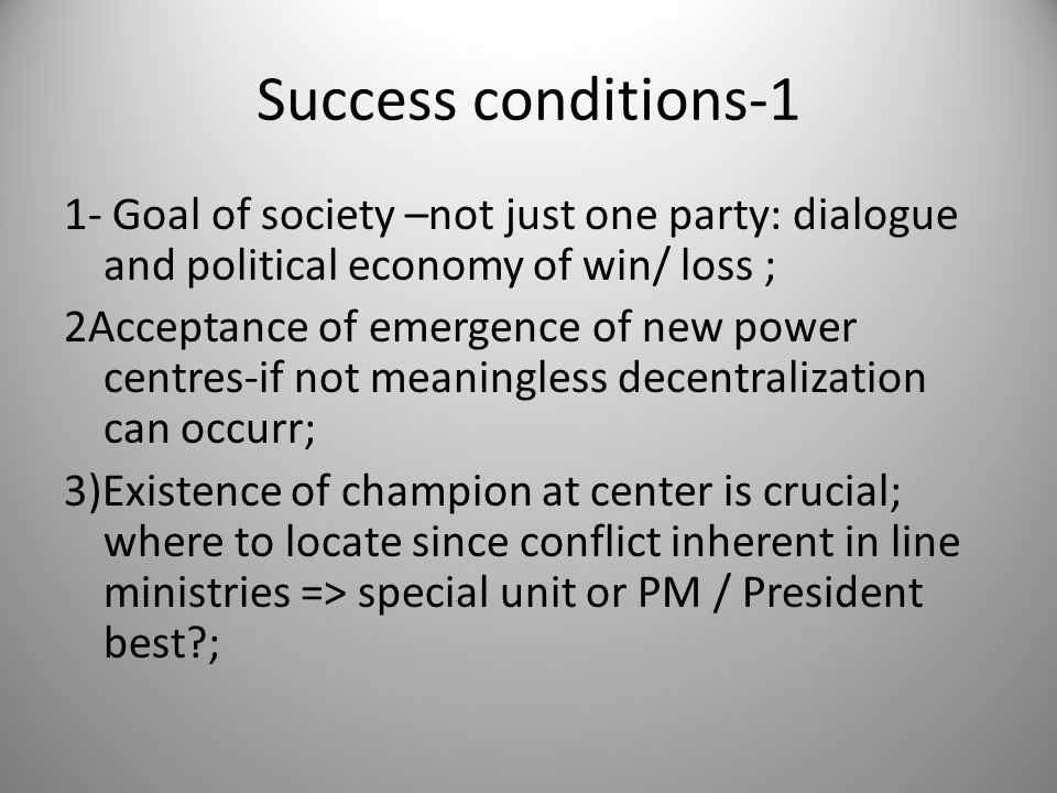 Success conditions-1 1- Goal of society –not just one party: dialogue and political economy of win/ loss ; 2Acceptance of emergence of new power centr