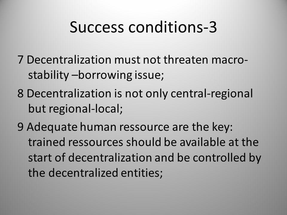 Success conditions-3 7 Decentralization must not threaten macro- stability –borrowing issue; 8 Decentralization is not only central-regional but regional-local; 9 Adequate human ressource are the key: trained ressources should be available at the start of decentralization and be controlled by the decentralized entities;