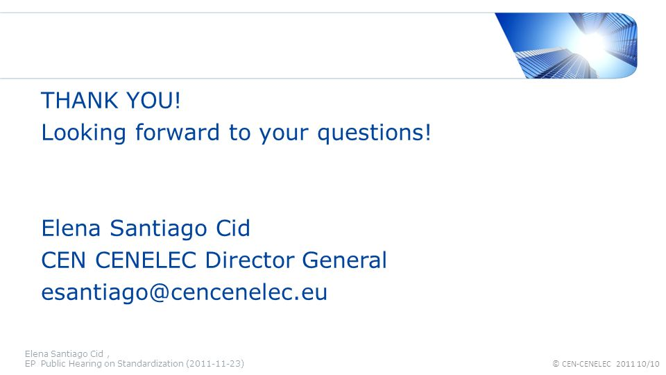 THANK YOU! Looking forward to your questions! Elena Santiago Cid CEN CENELEC Director General esantiago@cencenelec.eu Elena Santiago Cid, EP Public He