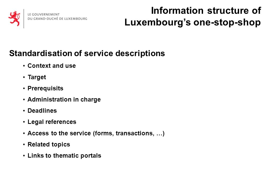 Standardisation of service descriptions Context and use Target Prerequisits Administration in charge Deadlines Legal references Access to the service (forms, transactions, …) Related topics Links to thematic portals Information structure of Luxembourgs one-stop-shop
