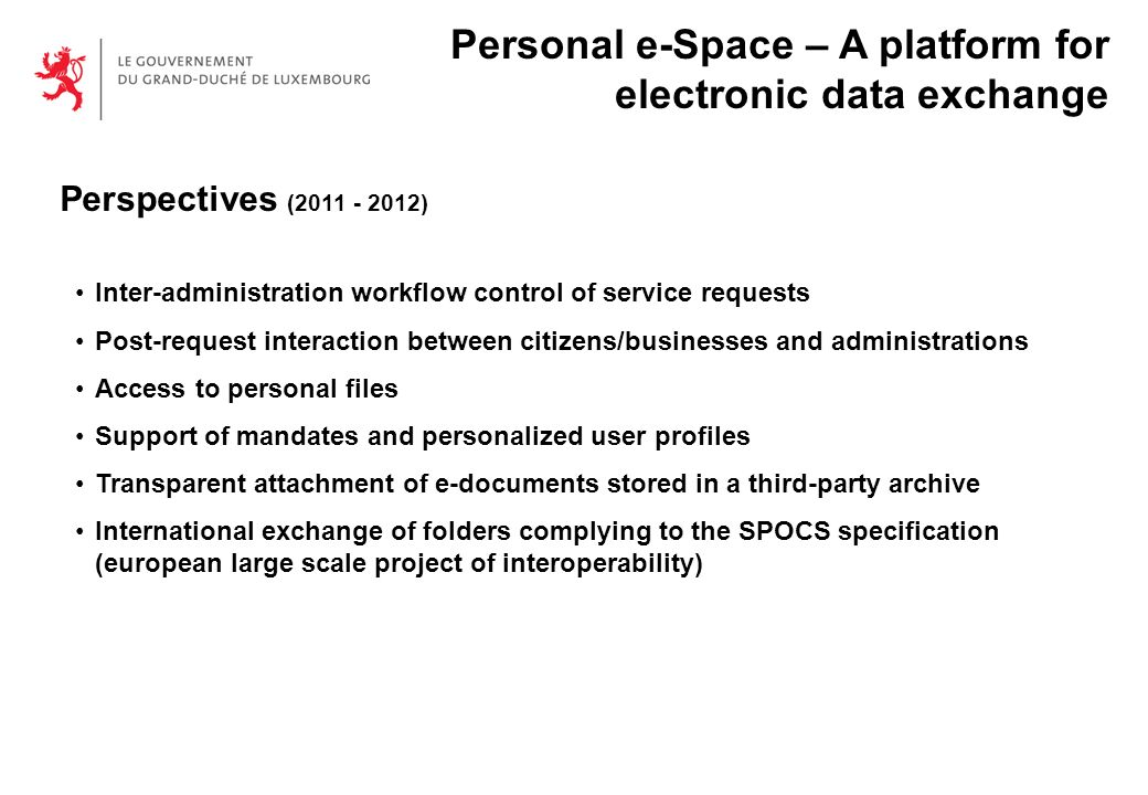 Perspectives ( ) Inter-administration workflow control of service requests Post-request interaction between citizens/businesses and administrations Access to personal files Support of mandates and personalized user profiles Transparent attachment of e-documents stored in a third-party archive International exchange of folders complying to the SPOCS specification (european large scale project of interoperability) Personal e-Space – A platform for electronic data exchange
