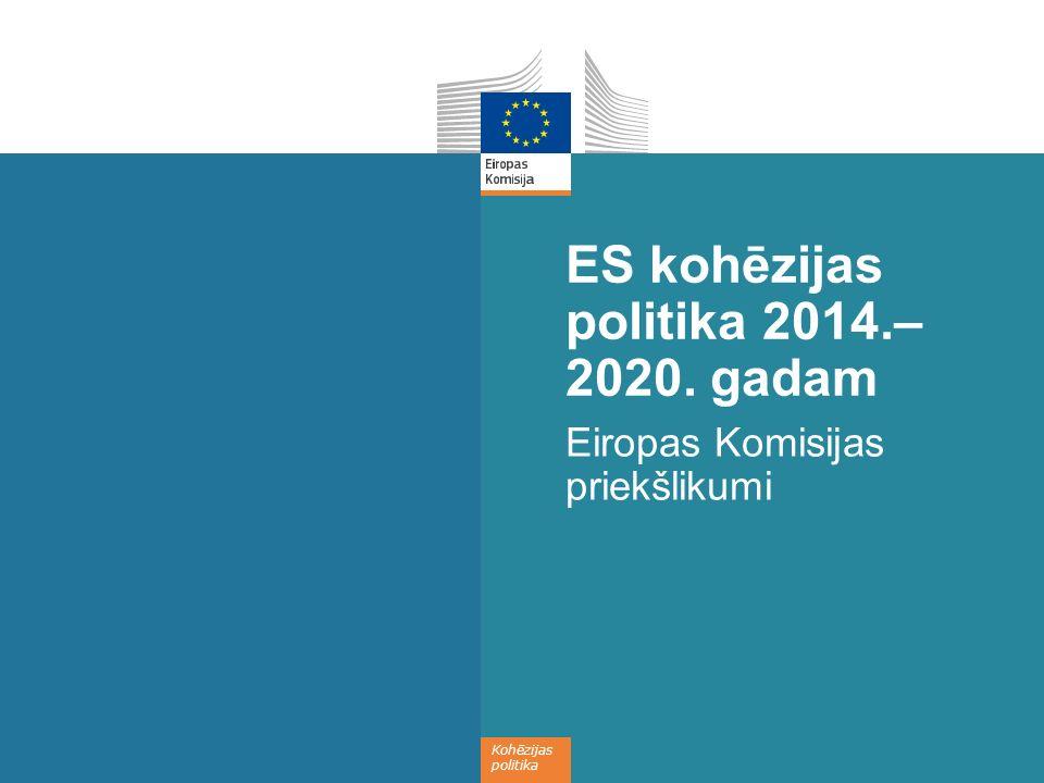 Kohēzijas politika ES kohēzijas politika 2014.– 2020. gadam Eiropas Komisijas priekšlikumi