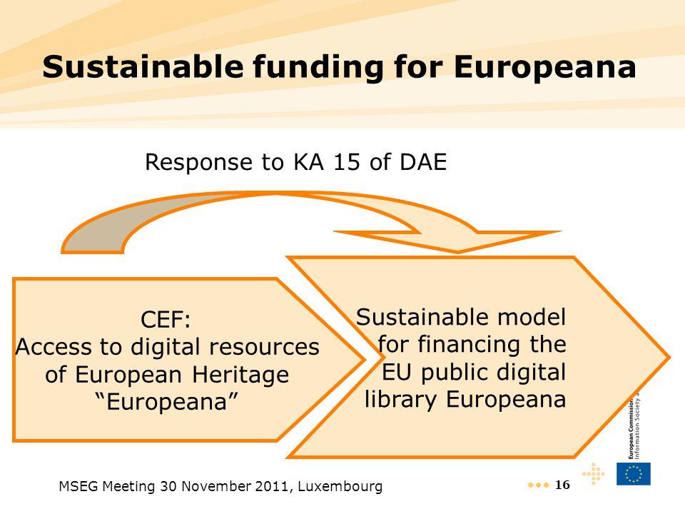 MSEG Meeting 30 November 2011, Luxembourg 16 Sustainable funding for Europeana CEF: Access to digital resources of European Heritage Europeana Sustain