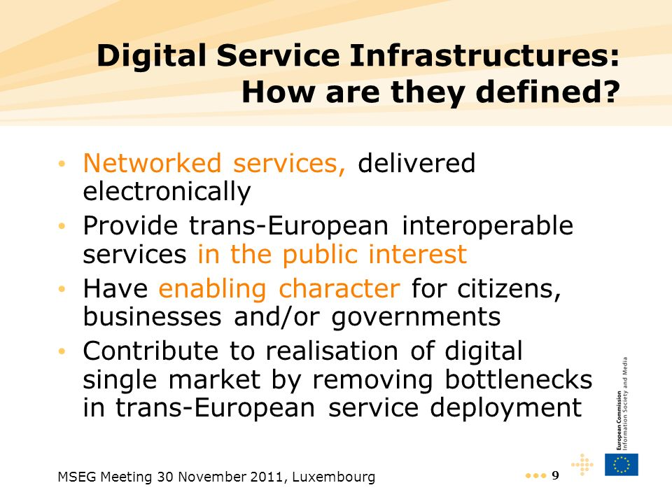 MSEG Meeting 30 November 2011, Luxembourg 9 Digital Service Infrastructures: How are they defined? Networked services, delivered electronically Provid