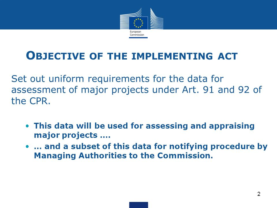 O BJECTIVE OF THE IMPLEMENTING ACT Set out uniform requirements for the data for assessment of major projects under Art.