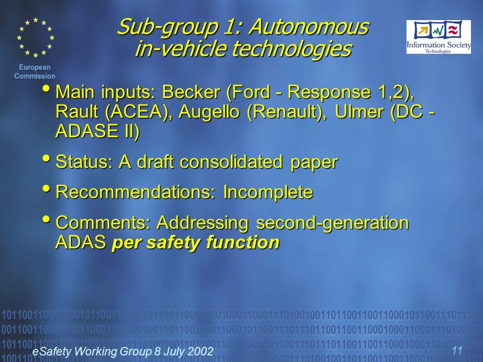 eSafety Working Group 8 July 2002 11 Sub-group 1: Autonomous in-vehicle technologies Main inputs: Becker (Ford - Response 1,2), Rault (ACEA), Augello (Renault), Ulmer (DC - ADASE II) Main inputs: Becker (Ford - Response 1,2), Rault (ACEA), Augello (Renault), Ulmer (DC - ADASE II) Status: A draft consolidated paper Status: A draft consolidated paper Recommendations: Incomplete Recommendations: Incomplete Comments: Addressing second-generation ADAS per safety function Comments: Addressing second-generation ADAS per safety function