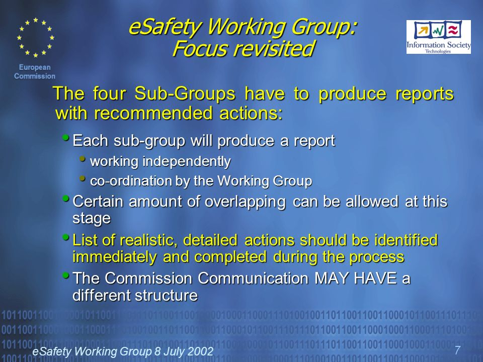 eSafety Working Group 8 July 2002 7 eSafety Working Group: Focus revisited The four Sub-Groups have to produce reports with recommended actions: The four Sub-Groups have to produce reports with recommended actions: Each sub-group will produce a report Each sub-group will produce a report working independently working independently co-ordination by the Working Group co-ordination by the Working Group Certain amount of overlapping can be allowed at this stage Certain amount of overlapping can be allowed at this stage List of realistic, detailed actions should be identified immediately and completed during the process List of realistic, detailed actions should be identified immediately and completed during the process The Commission Communication MAY HAVE a different structure The Commission Communication MAY HAVE a different structure